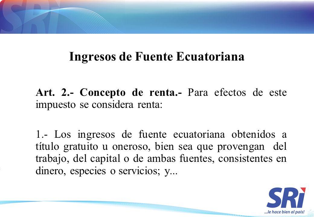 Ingresos de Fuente Ecuatoriana Art. 2.- Concepto de renta.- Para efectos de este impuesto se considera renta: 1.- Los ingresos de fuente ecuatoriana o