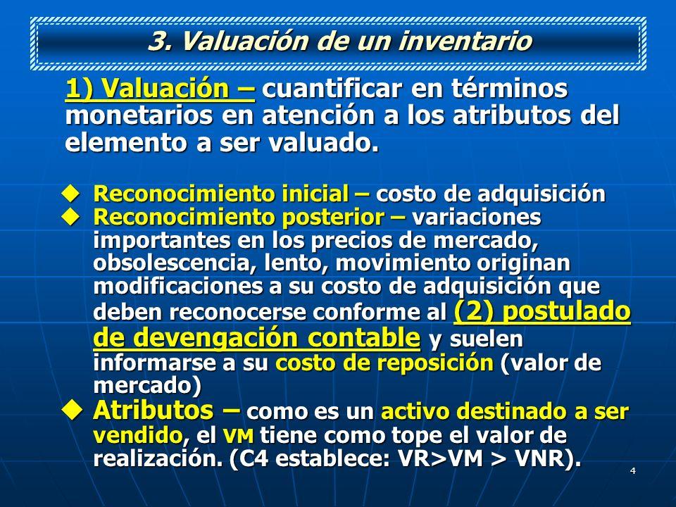 4 3. Valuación de un inventario 1) Valuación – cuantificar en términos monetarios en atención a los atributos del elemento a ser valuado. Reconocimien
