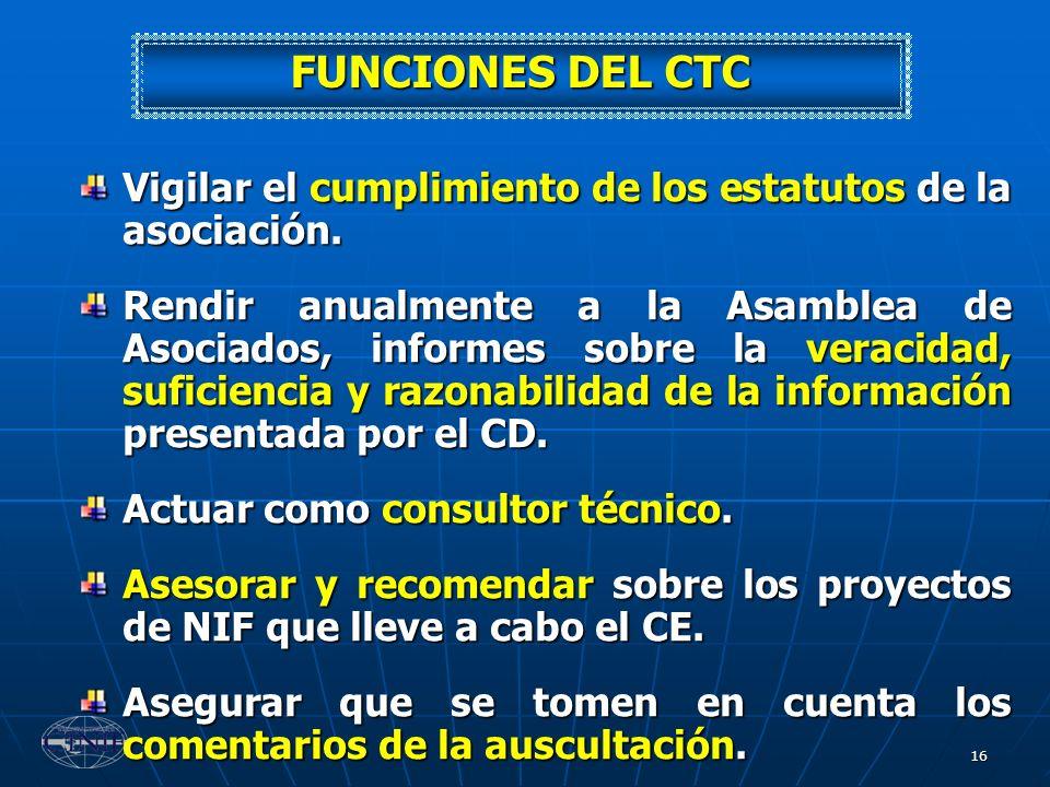 16 FUNCIONES DEL CTC Vigilar el cumplimiento de los estatutos de la asociación. Rendir anualmente a la Asamblea de Asociados, informes sobre la veraci