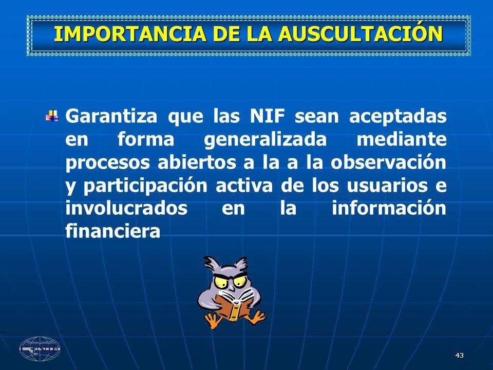43 IMPORTANCIA DE LA AUSCULTACIÓN Garantiza que las NIF sean aceptadas en forma generalizada mediante procesos abiertos a la a la observación y partic