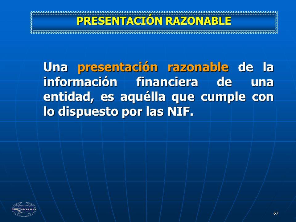 67 Una presentación razonable de la información financiera de una entidad, es aquélla que cumple con lo dispuesto por las NIF. PRESENTACIÓN RAZONABLE