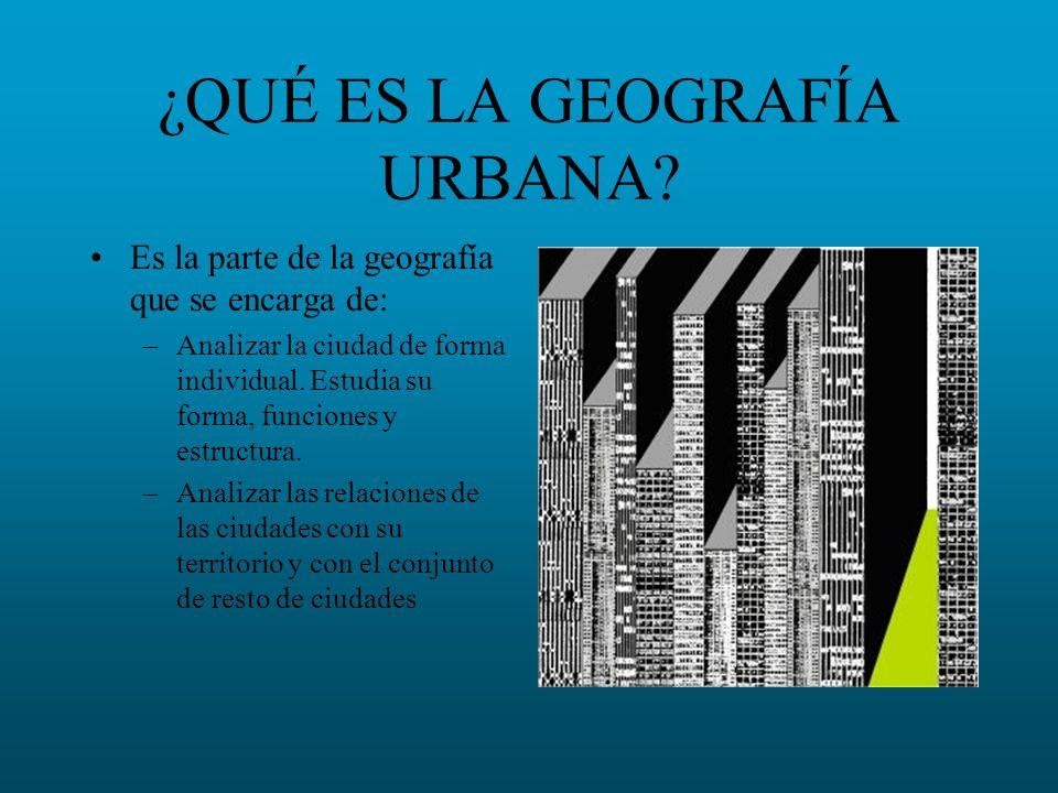 ¿QUÉ ES LA GEOGRAFÍA URBANA? Es la parte de la geografía que se encarga de: –Analizar la ciudad de forma individual. Estudia su forma, funciones y est