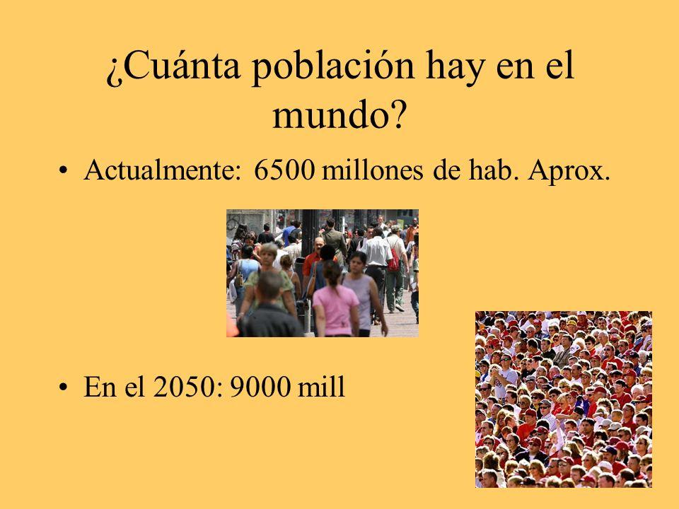 ¿Cuánta población hay en el mundo? Actualmente: 6500 millones de hab. Aprox. En el 2050: 9000 mill
