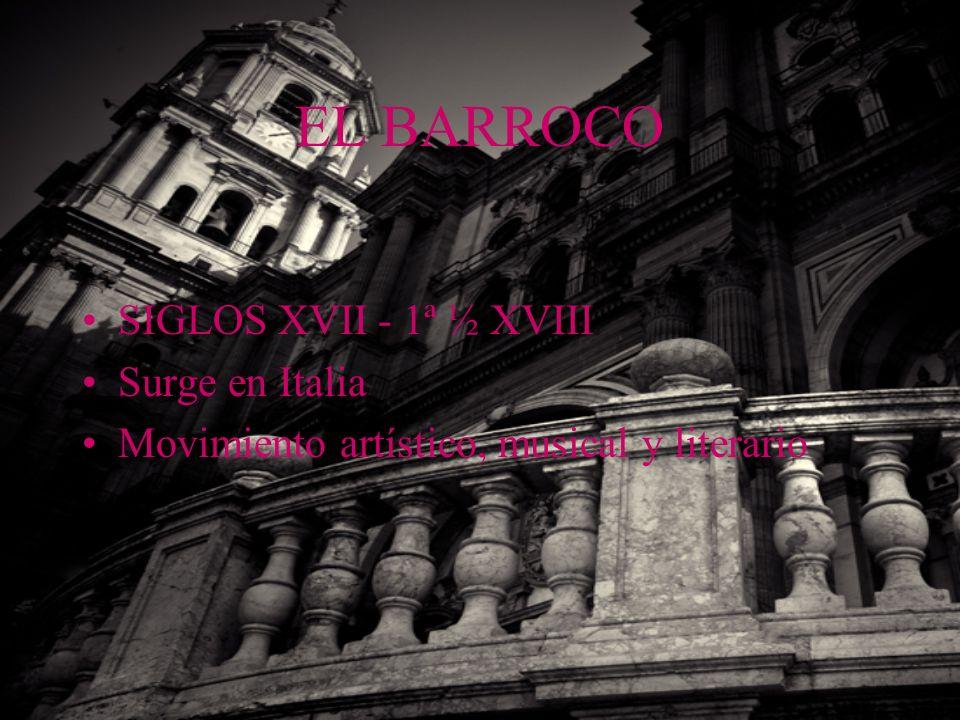 EL BARROCO SIGLOS XVII - 1ª ½ XVIII Surge en Italia Movimiento artístico, musical y literario