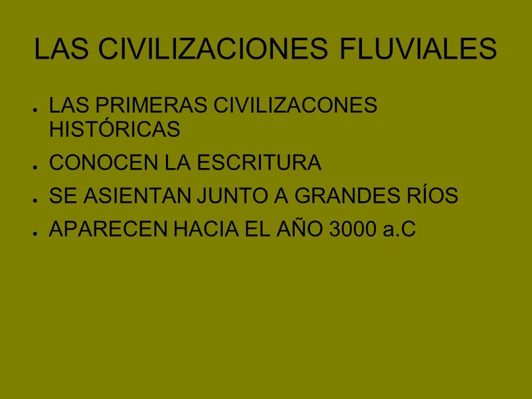 LAS CIVILIZACIONES FLUVIALES LAS PRIMERAS CIVILIZACONES HISTÓRICAS CONOCEN LA ESCRITURA SE ASIENTAN JUNTO A GRANDES RÍOS APARECEN HACIA EL AÑO 3000 a.
