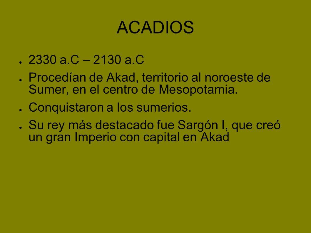 ACADIOS 2330 a.C – 2130 a.C Procedían de Akad, territorio al noroeste de Sumer, en el centro de Mesopotamia. Conquistaron a los sumerios. Su rey más d