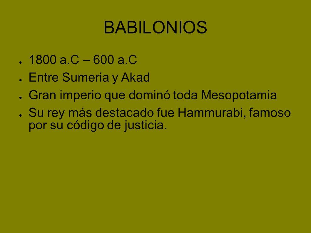 BABILONIOS 1800 a.C – 600 a.C Entre Sumeria y Akad Gran imperio que dominó toda Mesopotamia Su rey más destacado fue Hammurabi, famoso por su código d