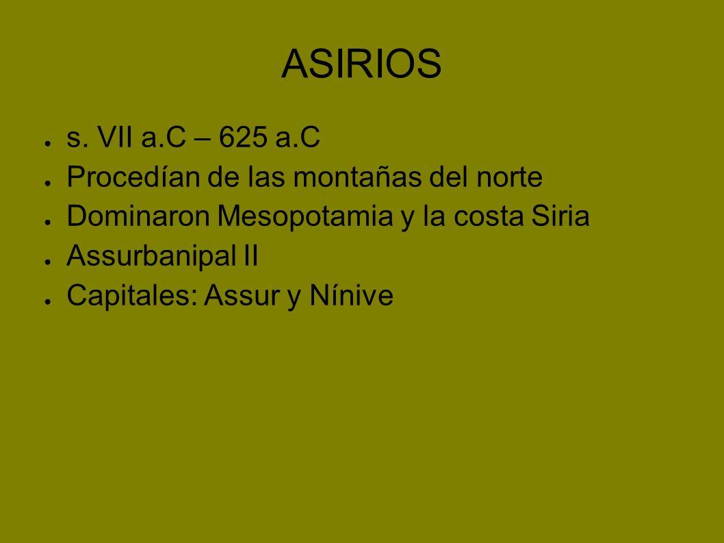 ASIRIOS s. VII a.C – 625 a.C Procedían de las montañas del norte Dominaron Mesopotamia y la costa Siria Assurbanipal II Capitales: Assur y Nínive