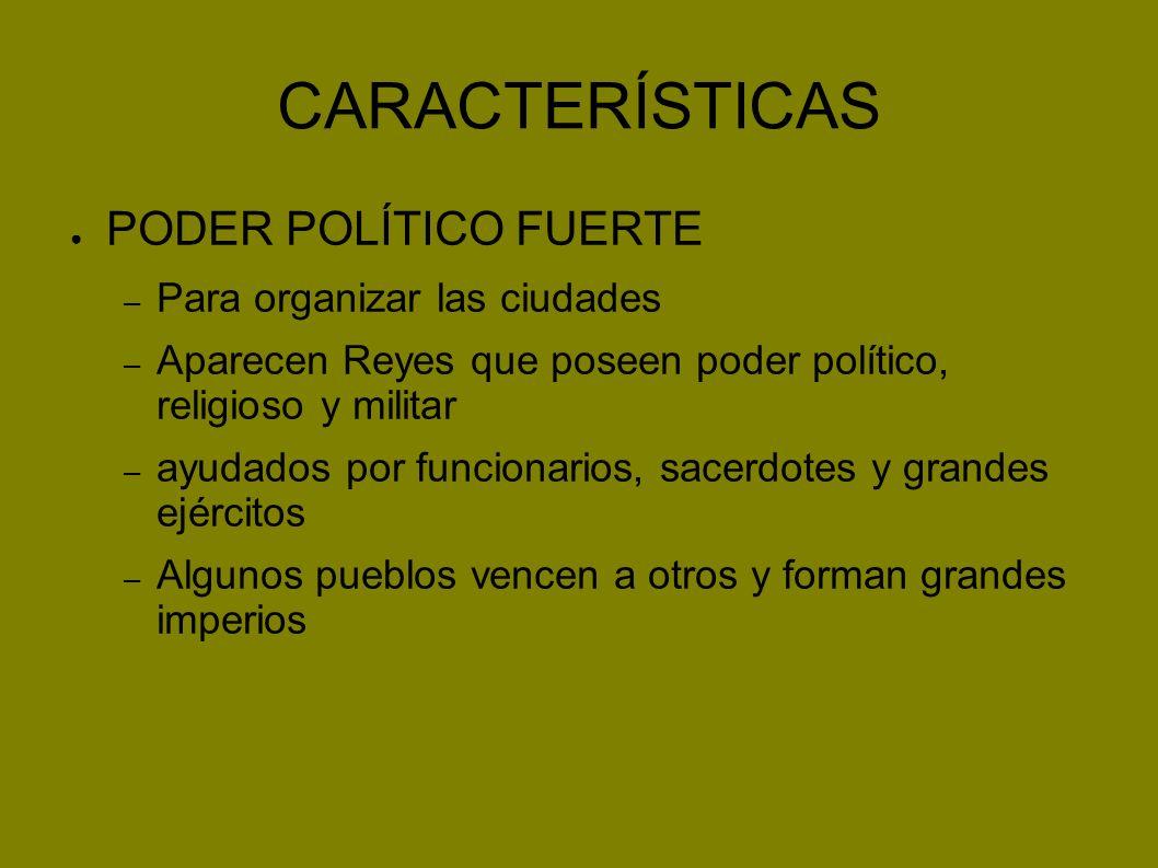 CARACTERÍSTICAS PODER POLÍTICO FUERTE – Para organizar las ciudades – Aparecen Reyes que poseen poder político, religioso y militar – ayudados por fun