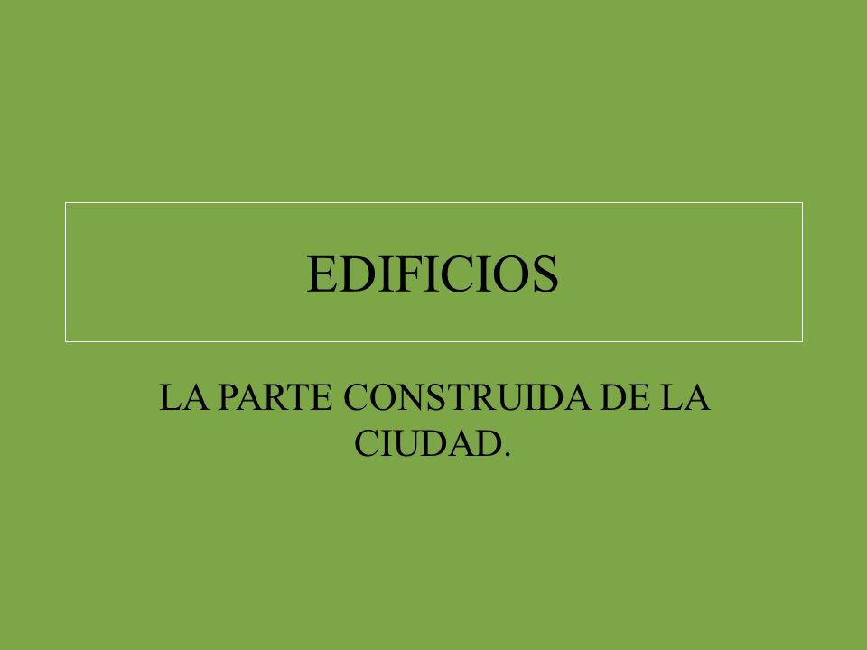 EDIFICIOS LA PARTE CONSTRUIDA DE LA CIUDAD.