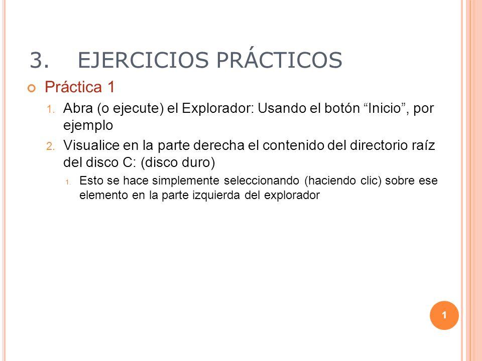 3.EJERCICIOS PRÁCTICOS Práctica 1 1. Abra (o ejecute) el Explorador: Usando el botón Inicio, por ejemplo 2. Visualice en la parte derecha el contenido
