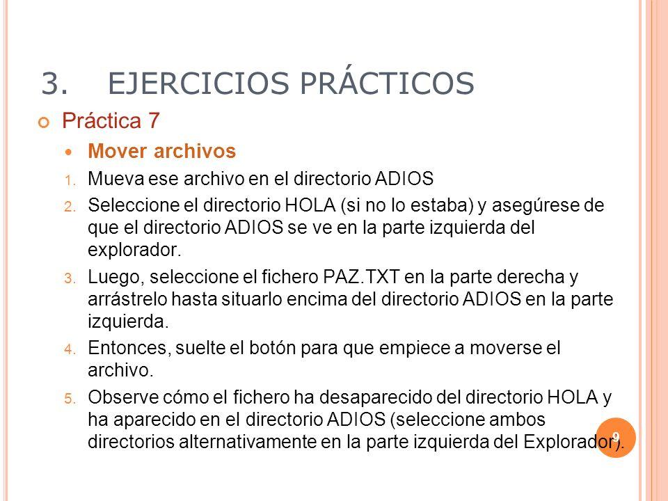 3.EJERCICIOS PRÁCTICOS Práctica 7 Mover archivos 1. Mueva ese archivo en el directorio ADIOS 2. Seleccione el directorio HOLA (si no lo estaba) y aseg