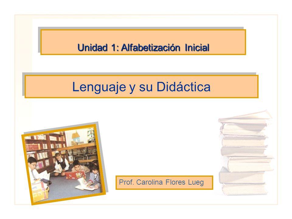 Lenguaje y su Didáctica Prof. Carolina Flores Lueg Unidad 1: Alfabetización Inicial