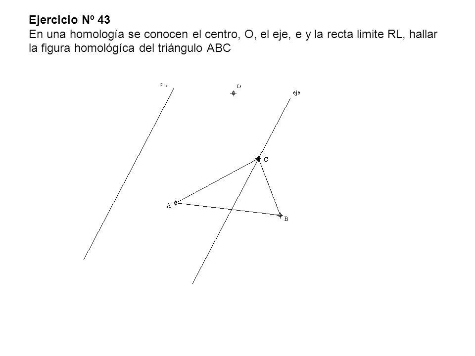Ejercicio Nº 43 En una homología se conocen el centro, O, el eje, e y la recta limite RL, hallar la figura homológíca del triángulo ABC