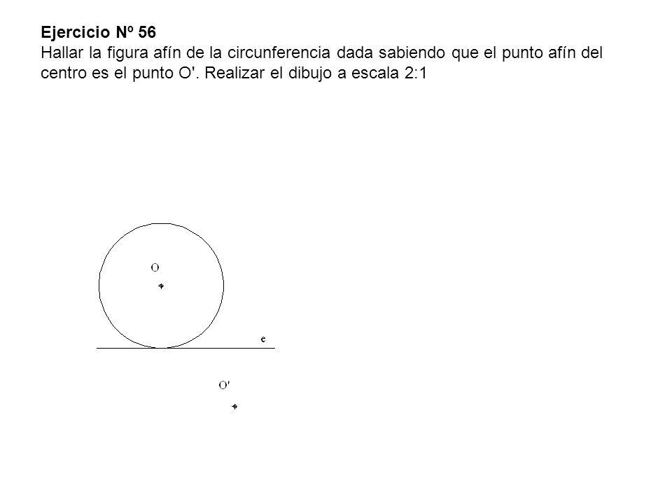 Ejercicio Nº 56 Hallar la figura afín de la circunferencia dada sabiendo que el punto afín del centro es el punto O'. Realizar el dibujo a escala 2:1