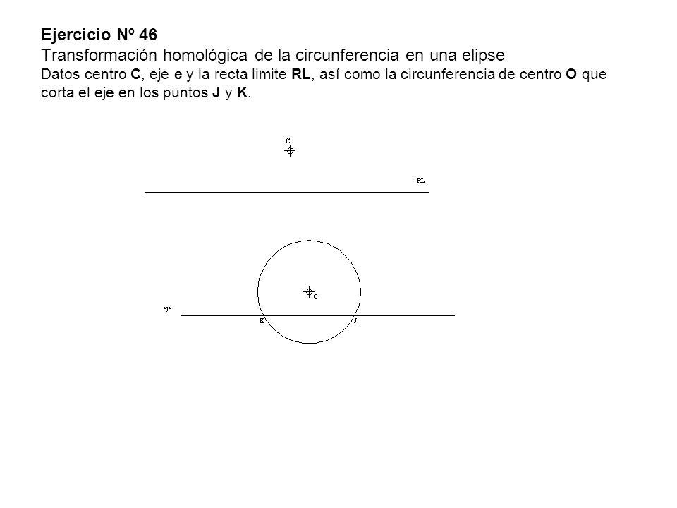 Ejercicio Nº 46 Transformación homológica de la circunferencia en una elipse Datos centro C, eje e y la recta limite RL, así como la circunferencia de