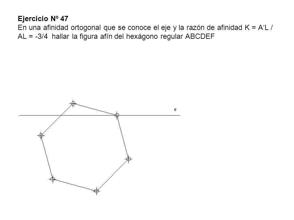 Ejercicio Nº 47 En una afinidad ortogonal que se conoce el eje y la razón de afinidad K = AL / AL = -3/4 hallar la figura afín del hexágono regular AB