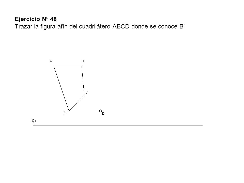 Ejercicio Nº 48 Trazar la figura afín del cuadrilátero ABCD donde se conoce B'