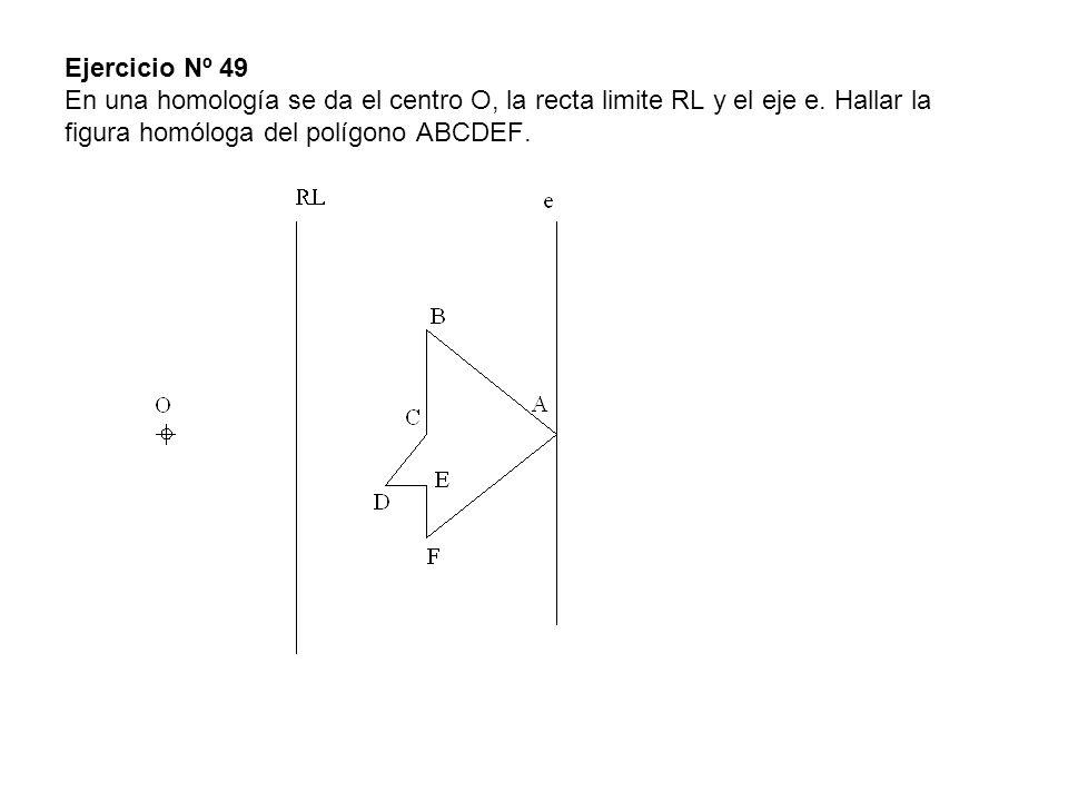Ejercicio Nº 49 En una homología se da el centro O, la recta limite RL y el eje e. Hallar la figura homóloga del polígono ABCDEF.