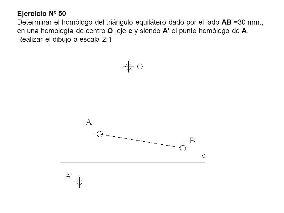 Ejercicio Nº 50 Determinar el homólogo del triángulo equilátero dado por el lado AB =30 mm., en una homología de centro O, eje e y siendo A' el punto