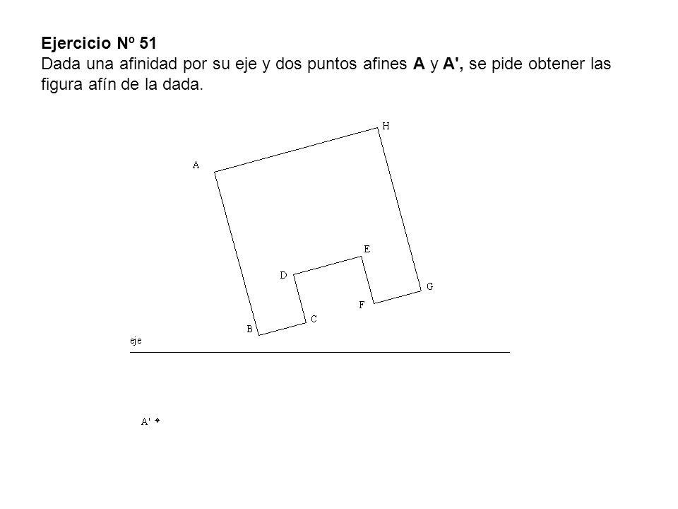 Ejercicio Nº 51 Dada una afinidad por su eje y dos puntos afines A y A', se pide obtener las figura afín de la dada.