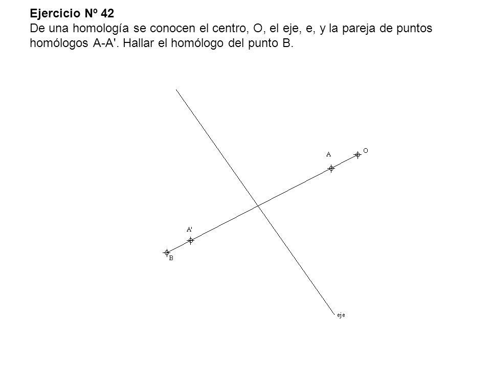 Ejercicio Nº 42 De una homología se conocen el centro, O, el eje, e, y la pareja de puntos homólogos A-A'. Hallar el homólogo del punto B.