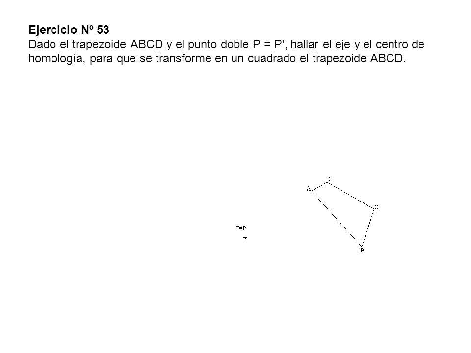 Ejercicio Nº 53 Dado el trapezoide ABCD y el punto doble P = P', hallar el eje y el centro de homología, para que se transforme en un cuadrado el trap