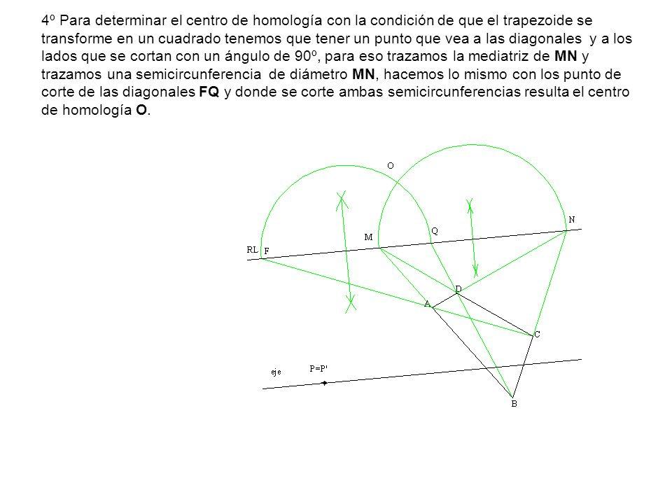 4º Para determinar el centro de homología con la condición de que el trapezoide se transforme en un cuadrado tenemos que tener un punto que vea a las
