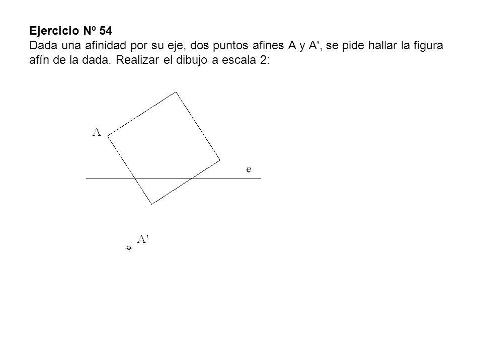 Ejercicio Nº 54 Dada una afinidad por su eje, dos puntos afines A y A', se pide hallar la figura afín de la dada. Realizar el dibujo a escala 2:
