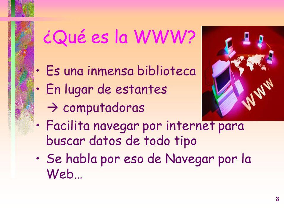 3 ¿Qué es la WWW? Es una inmensa biblioteca En lugar de estantes computadoras Facilita navegar por internet para buscar datos de todo tipo Se habla po