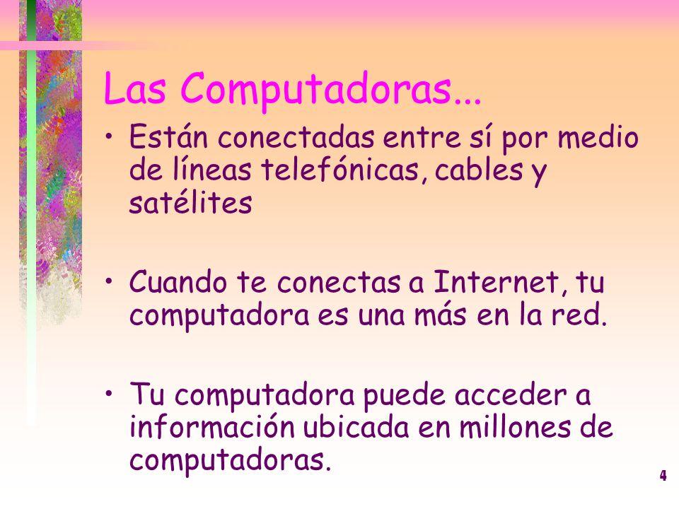 4 Las Computadoras... Están conectadas entre sí por medio de líneas telefónicas, cables y satélites Cuando te conectas a Internet, tu computadora es u
