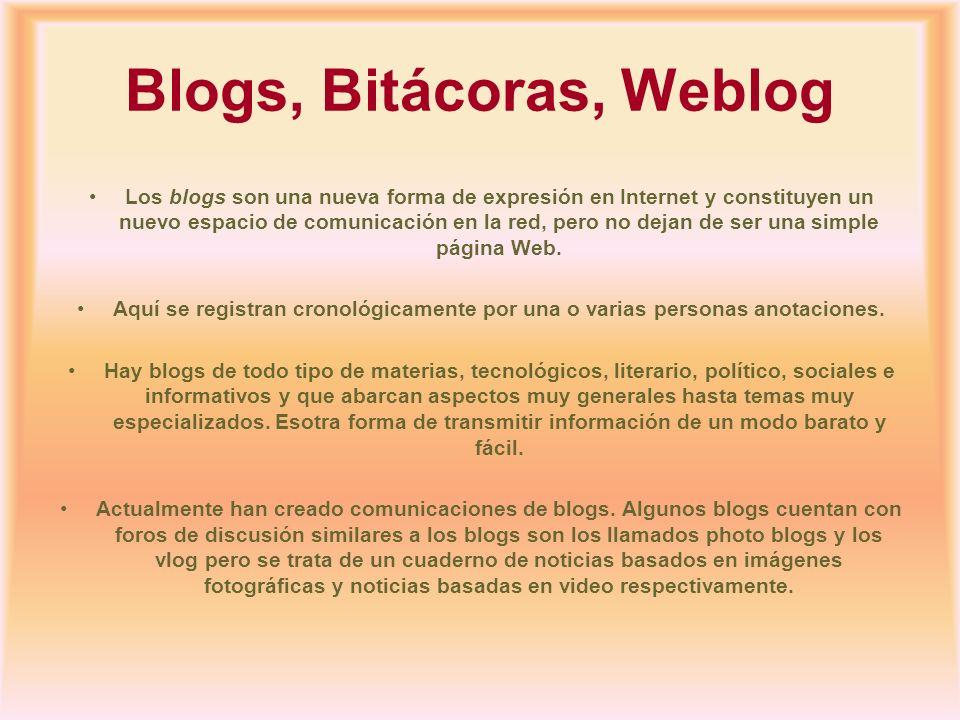 Blogs, Bitácoras, Weblog Los blogs son una nueva forma de expresión en Internet y constituyen un nuevo espacio de comunicación en la red, pero no deja