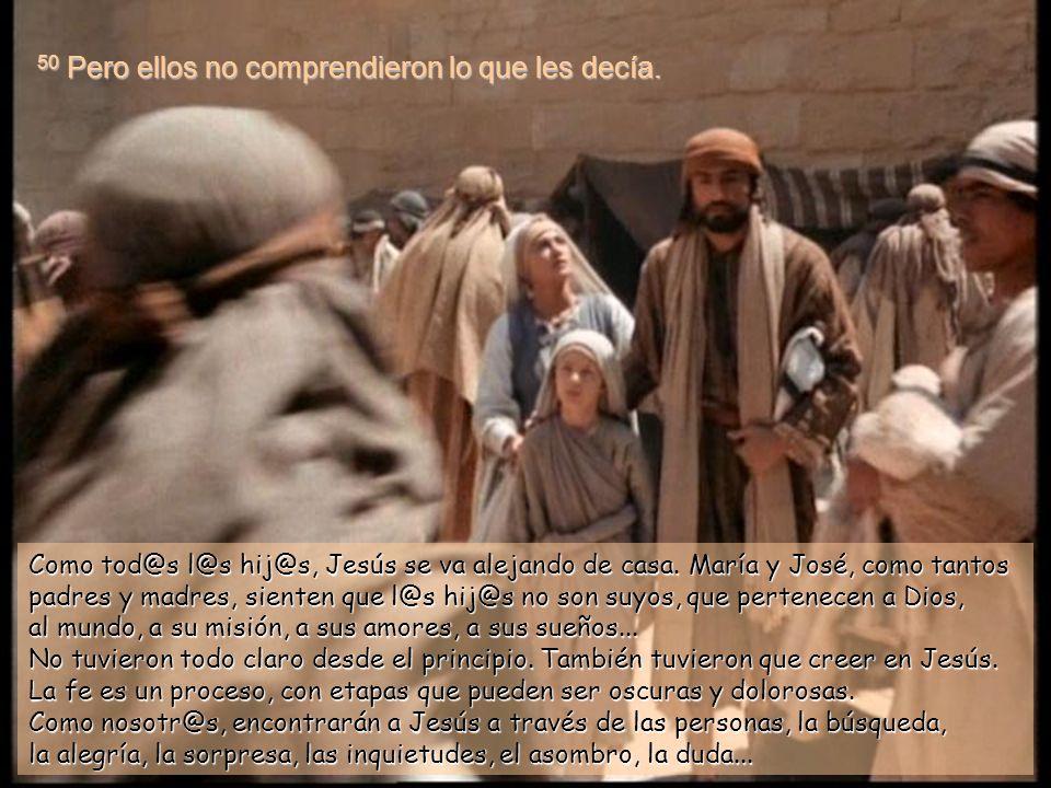 49 Él les contestó: –¿Por qué me buscabais? ¿No sabíais que yo debo ocuparme de los asuntos de mi Padre? No lo sabían, estaban aprendiendo. Se llega a