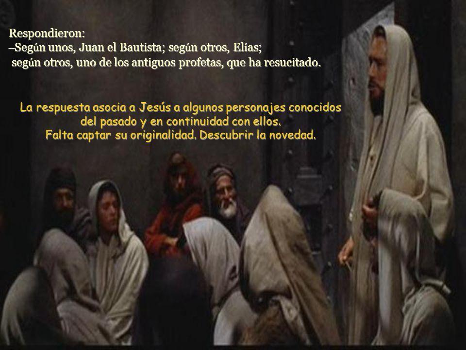 Respondieron: – Seg ú n unos, Juan el Bautista; seg ú n otros, El í as; seg ú n otros, uno de los antiguos profetas, que ha resucitado.