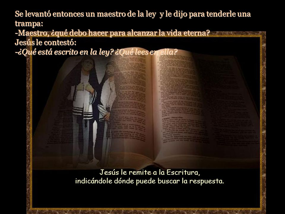 Se levantó entonces un maestro de la ley y le dijo para tenderle una trampa: -Maestro, ¿qué debo hacer para alcanzar la vida eterna.