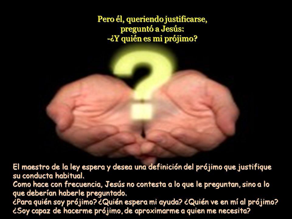 Pero él, queriendo justificarse, preguntó a Jesús: -¿Y quién es mi prójimo.