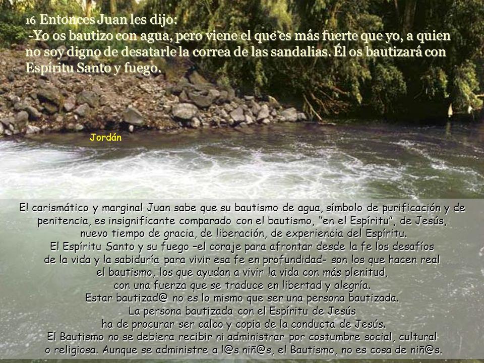 16 Entonces Juan les dijo: -Yo os bautizo con agua, pero viene el que es más fuerte que yo, a quien no soy digno de desatarle la correa de las sandalias.