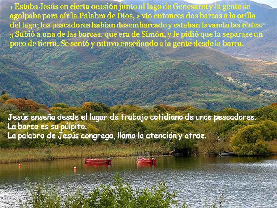 1 Estaba Jesús en cierta ocasión junto al lago de Genesaret y la gente se agolpaba para oír la Palabra de Dios, 2 vio entonces dos barcas a la orilla del lago; los pescadores habían desembarcado y estaban lavando las redes.