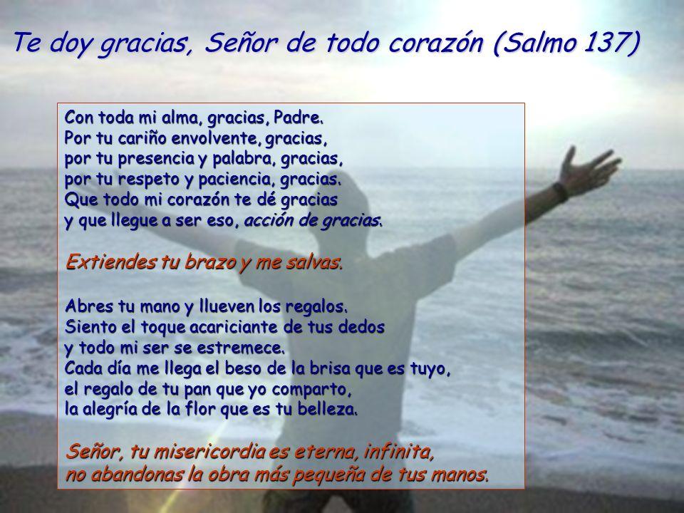 Te doy gracias, Señor de todo corazón (Salmo 137) Con toda mi alma, gracias, Padre.