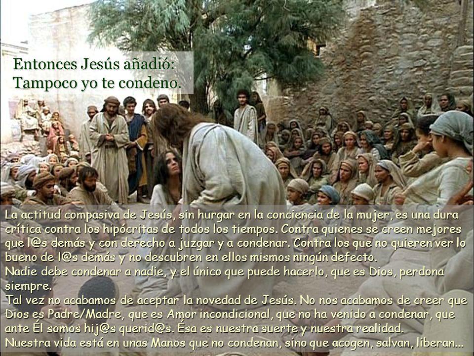 Entonces Jesús añadió: Tampoco yo te condeno.