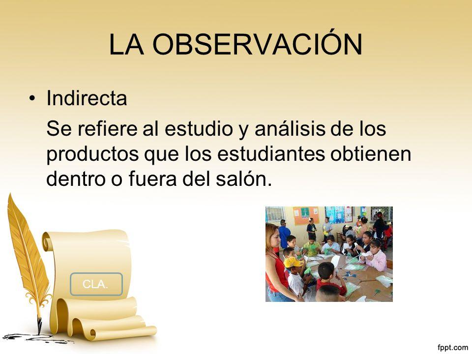 LA OBSERVACIÓN Indirecta Se refiere al estudio y análisis de los productos que los estudiantes obtienen dentro o fuera del salón. CLA.