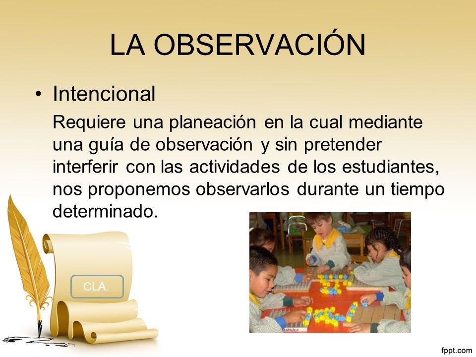 LA OBSERVACIÓN Intencional Requiere una planeación en la cual mediante una guía de observación y sin pretender interferir con las actividades de los e