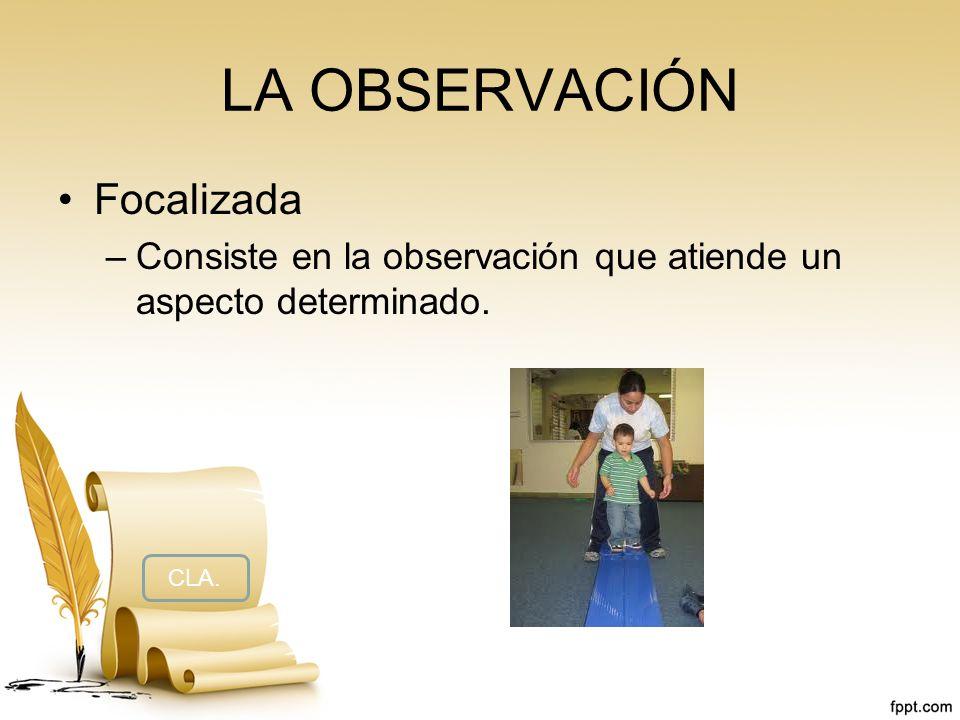 LA OBSERVACIÓN Focalizada –Consiste en la observación que atiende un aspecto determinado. CLA.