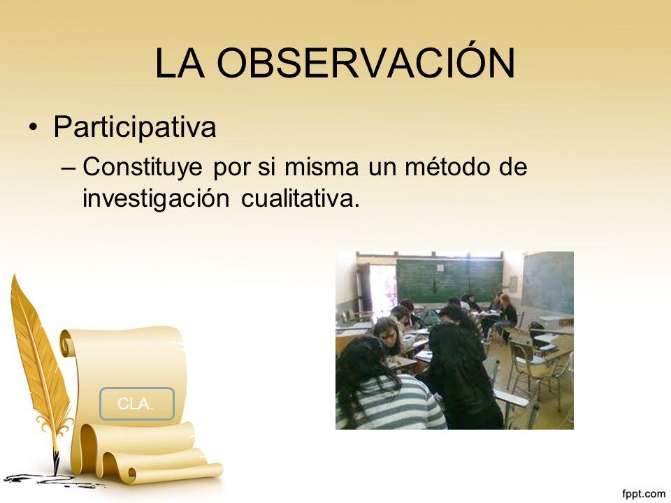 LA OBSERVACIÓN Participativa –Constituye por si misma un método de investigación cualitativa. CLA.