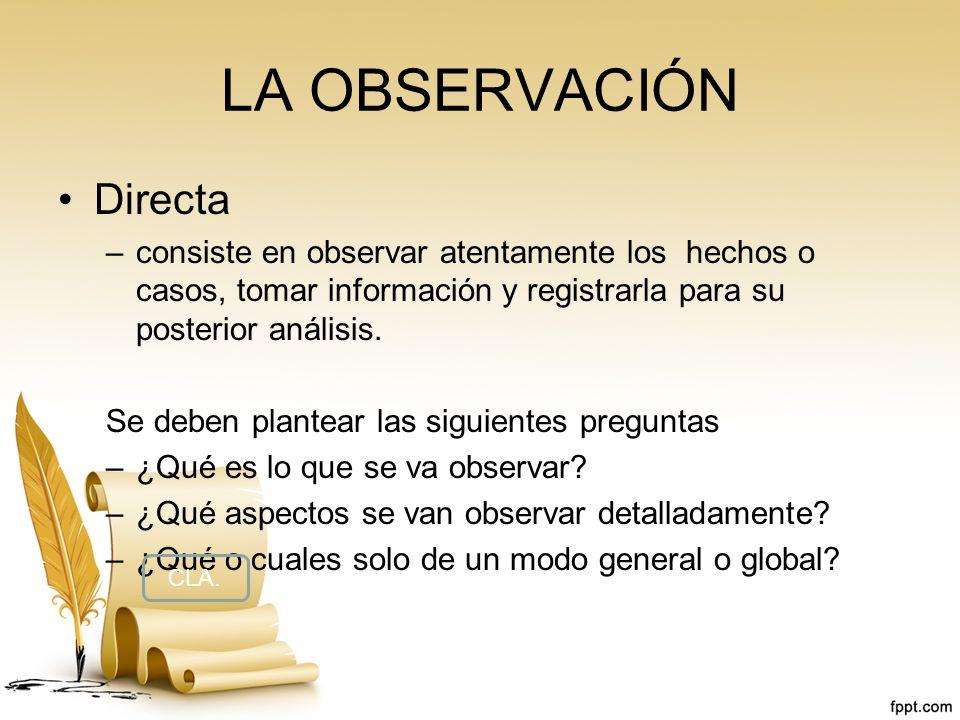 LA OBSERVACIÓN Directa –consiste en observar atentamente los hechos o casos, tomar información y registrarla para su posterior análisis. Se deben plan