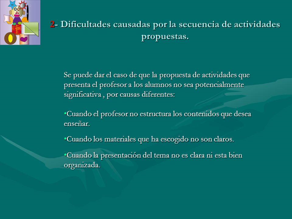 2- Dificultades causadas por la secuencia de actividades propuestas. Se puede dar el caso de que la propuesta de actividades que presenta el profesor