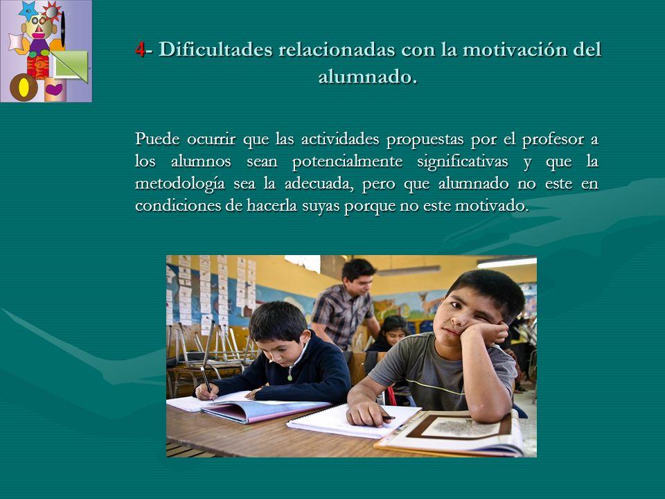 4- Dificultades relacionadas con la motivación del alumnado. Puede ocurrir que las actividades propuestas por el profesor a los alumnos sean potencial