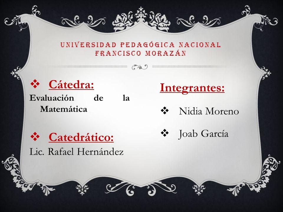 Cátedra: Evaluación de la Matemática Catedrático: Lic. Rafael Hernández UNIVERSIDAD PEDAGÓGICA NACIONAL FRANCISCO MORAZÁN Integrantes: Nidia Moreno Jo
