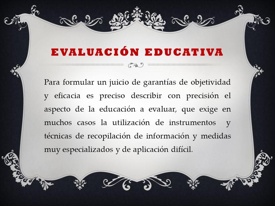 EVALUACIÓN EDUCATIVA Para formular un juicio de garantías de objetividad y eficacia es preciso describir con precisión el aspecto de la educación a ev