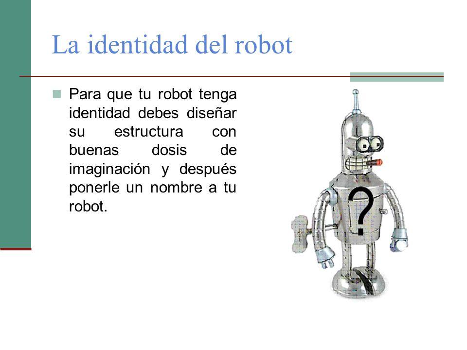 La identidad del robot Para que tu robot tenga identidad debes diseñar su estructura con buenas dosis de imaginación y después ponerle un nombre a tu